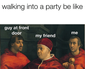 Be Like, Party, and Irl: walking into a party be like  guy at front  door  me  my friend me_irl