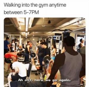 Gym, Shit, and Walking: Walking into the gym anytime  between 5-7PM  FUCR  CARDIO  Ah shit, here we go again. Regrets.