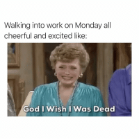 Funny, God, and Work: Walking into work on Monday all  cheerful and excited like:  God I Wish I Was Dead So happy I could die...pls😬 justsaynotomondays ohgod notagain