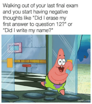 """Answer, Name, and Did: Walking out of your last final exam  and you start having negative  thoughts like """"Did I erase my  first answer to question 12?"""" or  """"Did I write my name?""""  DANKLAND Stops ya dead in your tracks"""