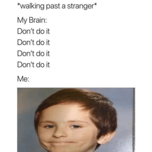 Meirl: walking past a stranger*  My Brain:  Don't do it  Don't do it  Don't do it  Don't do it  Me: Meirl
