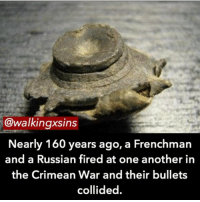 Memes, 🤖, and Bullets: @walking sins  Nearly 160 years ago  a Frenchman  and a Russian fired at one another in  the Crimean War and their bullets  collided. Follow me on @questifying if you want ❤️📸