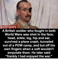 "Memes, 🤖, and Usa: @walkingxsins  A British soldier who fought in both  World Wars was shot in the face,  head, ankle, leg, hip and ear  survived a plane crash, tunneled  out of a POW camp, and but off his  own fingers when a soft wouldn't  amputate them. He later said  ""frankly I had enjoyed the war."" Credit tagged HOTLINES: Argentina Suicide: 05-0223-493-0430 Australia Suicide: 131114 Austria Suicide: 01-713-3374 Barbados Suicide: 429-9999 Belgium Suicide: 106 Brazil Suicide: 21-233-1919 Canada Suicide (Ontario): 519-416-486-2242 Alberta:1-888-787-2880 British Columbia: 1-866-872-0113 Quebec: 514-723-400 Chile Hotline: +56 974967216 China Suicide: 08008101117 Costa Rica Suicide: 506-253-5439 Croatia Suicide : 01-4833-888 Cyprus Suicide: 357-77-77-72-67 Denmark Suicide: 79-201-201 Egypt Suicide: 7621602 Finland Suicide: 040-5032199 France Suicide: 01-45-39-4000 Germany Suicide: 08001110111 India Suicide: 91-22-307-3451 Ireland Suicide: 44-0-8457-90-90-90 Italy Suicide: 06-705-4444 Japan Suicide: 3-5786-9090 Mexico Suicide: 525-510-2550 Netherlands-Holland Suicide: 0900-0767 New Guinea Suicide: 675-326-0011 New Zealand Suicide: 0800543345 Norway Suicide: 47-815-33-300 Philippines Suicide: 02-896-9191 Poland Suicide: 52-71-000 Russia Suicide: 8-20-222-82-10 Singapore Suicide: (+65) 1800-221-4444 South Africa Suicide: 0861-322-322 Spain Suicide: 91-459-00-59 Sweden Suicide: 031-711-2400 Switzerland Suicide: 143 Thailand Suicide: 02-249-9977 UK suicide: +44(0)8457909090 Ukraine Suicide: 0487-327715 USA HOTLINES: Suicide: 1800-273-8255 LGBT+: 1866-488-7386 Addiction: 800-910-3734 Sexual Assault: 877-995-5247 Bullying: 1-800-420-1479 Poison Control: 1-800-222-1222 Grief: 1-650-321-3438 Runaway: 1-800-843-5200 Depression: 1-630-482-9696 Abuse: 1-800-799-7233 Eating Disorder: 1-847-831-3438 Lifeline: 1-800-273-8255 Trans Lifeline (Transgender Suicide hotilne): 877-565-8860 Exhale (After abortion hotline-Pro-voice): 1-866-4394253 WORLDWIDE CRISIS HOTLINES: www.troyesivan.com-support CRISIS TEXT SUPPORT: 741-741 (Text ""Go"") http:-www.carelinecrisis.org-"