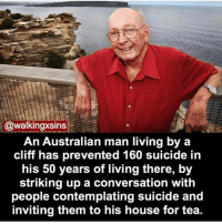 Creepy, Memes, and House: @walkingxsins  An Australian man living by a  cliff has prevented 160 suicide in  his 50 years of living there, by  striking up a conversation with  people contemplating suicide and  inviting them to his house for tea. Follow me @creepy.fact for more!!!