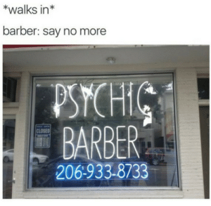 Bad, Barber, and Shit: *walks in*  barber: say no more  BARBER  CLOSED  206-933-8733 Too bad I couldnt predict you were going to fuck my shit up