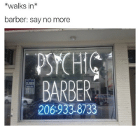Barber, Psych, and Say No More: *walks in*  barber: say no more  PSYCH  BARBER  206-933-8733  CLOSED Mind=Blown.