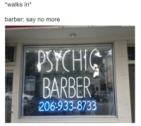 Barber, Say No More, and Just Fuck My Shit Up: *walks in*  barber: say no more  PSYCHIC  BARBER  CLOSED  206933.8733 Crystal bald