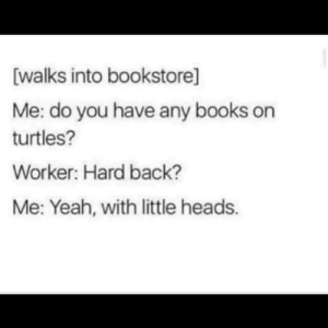 Books, Yeah, and Irl: [walks into bookstore]  Me: do you have any books on  turtles?  Worker: Hard back?  Me: Yeah, with little heads. Me_irl