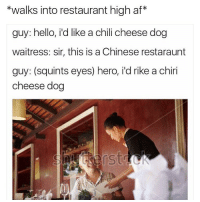 Who the fuck did this? 😂😭 @drgrayfang: *walks into restaurant highaf*  guy: hello, i'd like a chili cheese dog  waitress: sir, this is a Chinese restaraunt  guy: (squints eyes) hero, ild rike a chiri  cheese dog Who the fuck did this? 😂😭 @drgrayfang
