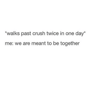 https://iglovequotes.net/: *walks past crush twice in one day*  me: we are meant to be together https://iglovequotes.net/