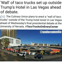 "Crazy, Finals, and Memes: Wall' of taco trucks set up outside  Trump's Hotel in Las Vegas ahead  of debate  The Culinary Union plans to erect a ""wall of taco  trucks"" outside of the Trump hotel tower in Las Vegas  ahead of Wednesday's final presidential debate at the  University of Nevada. #TacoTrucksOnEveryCorner  Source  @undocumedia "" you mess with one bean, you mess with the whole burrito "" this is crazy and #chingon #Repost @undocumedia"