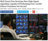 "Facebook, Money, and News: Wall Street Firm Develops New High-Speed  Algorithm Capable Of Performing Over 10,000  Ethical Violations Per Second  NEWS IN BRIEF Science & Technology Money Technology Business ISSUE 51.10 Mar 12, 2015  Share on Facebook  Share on Twitter <p><a href=""http://theonion.tumblr.com/post/113439567038/wall-street-firm-develops-new-high-speed-algorithm"" class=""tumblr_blog"" target=""_blank"">theonion</a>:</p><blockquote><p><a href=""http://onion.com/1L2KJse"" target=""_blank"">Wall Street Firm Develops New High-Speed Algorithm Capable Of Performing Over 10,000 Ethical Violations Per Second</a> </p></blockquote>"