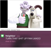 Fam, Memes, and Shit: Wallace & Gromit Extended Theme  Neighbor  now  TURN THAT SHIT UP FAM LMAOO  slide to reply