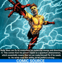 Memes, Phenomenon, and 🤖: Wally West can fly by controlling his molecular energy and directing  it. This comes from his power's basis as a quantum phenomenon,  which essentially means that he can make himself fly if he needs  to. He rarely uses this ability, as he prefers running.  COMIC SOURCE Wally or Barry?☇ _____________________________________________________ - - - - - - - HalJordan Batman Nightwing Flash Robin Aquaman Superman MartianManhunter Joker GreenLantern WonderWoman Deadshot DeathStroke GreenArrow JusticeLeague BvS SuicideSquad HarleyQuinn BenAffleck EzraMiller Cyborg DCComics DC DCRebirth Rebirth ComicFacts Comcis Facts Like4Like Like