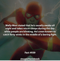 Anime, Batman, and Beautiful: Wally West stated that he's usually awake all  night and takes micro-sleeps during the day  while people are blinking. He's even known to  catch forty winks in the middle of a boring fight.  Fact #939  @superherobook I'm looking for a helper for facts! Message me if you're interested! - dc dccomics dccomicsfacts supervillain dcuniverse facts dcgramm dcheroes venom dcvillains beautiful dcu anime dcart cartoon photo dccomic grantgustin justiceleague flash wallywest batman batmanvsuperman flashcw barryallen theflash ===================================