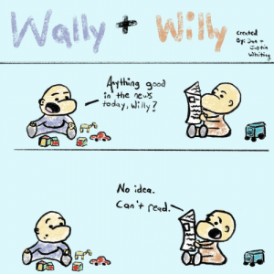 News, Good, and Idea: Wally+ Wi  creates  Whiti,  ything good  in the news  todayi ly?  No idea Wally + Willy [OC]