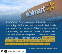 I never shop here Repost @mrs_bondd_nyc with @repostapp ・・・ They better b glad they my cereal plug🔌cuz they can get the finger 🖕🏾: Walma  The Walton family, owners of Wal-Mart, are  worth $152 billion and are the wealthiest family  in America. Yet, because of the horrendously low  wages they pay, many of their employees need  taxpayer assisted programs Medicaid, food  stamps, etc. in order to survive  It's time for  the Walton family to pay their workers a living  wage and get off of government welfare.  Sen. Bernie Sanders (I-Vt.)  C mrs bondd nyc I never shop here Repost @mrs_bondd_nyc with @repostapp ・・・ They better b glad they my cereal plug🔌cuz they can get the finger 🖕🏾
