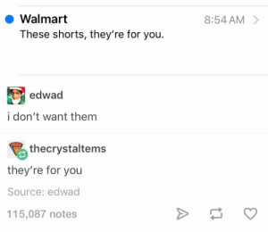 : Walmart  8:54 AM  These shorts, they're for you.  edwad  i don't want them  thecrystaltems  they're for you  Source: edwad  115,087 notes