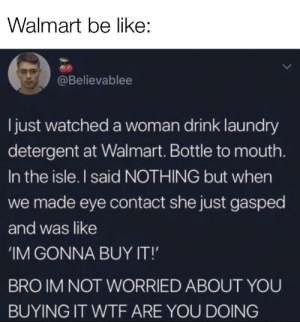 eye contact: Walmart be like:  @Believablee  ljust watched a woman drink laundry  detergent at Walmart. Bottle to mouth.  In the isle. I said NOTHING but when  we made eye contact she just gasped  and was like  IM GONNA BUY IT!  BRO IM NOT WORRIED ABOUT YOU  BUYING IT WTF ARE YOU DOING