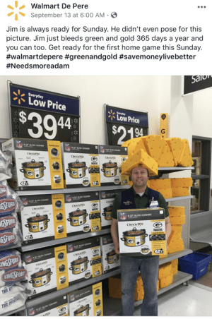 Home Game: Walmart De Pere  September 13 at 6:00 AM  Jim is always ready for Sunday. He didn't even pose for this  picture. Jim just bleeds green and gold 365 days a year and  you can too. Get ready for the first home game this Sunday.  #walmartdepere #greenandgold #savemoneylivebetter  #Needsmoreadam  Salo  Everyday  Low Price  $39.4  Everyday  Low Price  $2180  94  6 QT SLOW COOKER  CROCKPOT  Cook&Cary  6 QT SLOW COOER  CROCK-POT  6QT ROW COOER  CROCK-POT  CROCK-POT  PACKERS  Cok&Cay  DRG  Cock& Cary  GFORS  QT SLOW CO  6QT SLOW COOKER  6 QT SLOW COOHER  CROCK  CROCK POT  CROCK-POT  Waimart  PACKERS  Cok&Cry  GFORD  G  NFI  6 QT SLOW COOKER  CROCK-POT  GSFORD  PACKERS  Cook & Carry  IN  OT SLOW COOHER  Cook& Cary  6 QT SLOW COONER  INGSFORD  CROCK-POT  PACKERS  Ck&Cry  CROCKPOT  KINGSFORD  THE D  THE DEI  CROCK PO  NEL OT SLOW COOKER  -POT  ACKERS