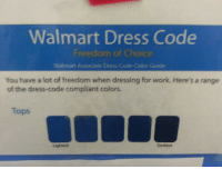 The Dress, Walmart, and Work: Walmart Dress Code  Freedom of Choice  Waimart Associate Dress Code Color Guide  You have a lot of freedom when dressing for work. Here's a range  of the dress-code compliant colors.  Tops  Lightest  Darkest