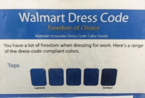 The Dress, Walmart, and Work: Walmart Dress Code  Freedom of Choice  Walmant Associate Dress code Color Quide  You have a lot of freedom when dressing for work. Here's a range  of the dress-code compliant colors.  Tops  Lightest  Darkest Freedom of Choice