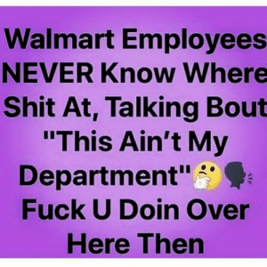 "Facts 😂💯: Walmart Employees  NEVER Know Where  Shit At, Talking Bout  ""This Ain't My  Department""  Fuck U Doin Over  Here Then Facts 😂💯"