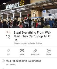 Walmart: Walmart  FEB  13  Steal Everything From Wal-  Mart They Can't Stop All Of  Us  Private Hosted by Daniel Guillen  Edit  Invite  Copy Link  More  O Wed, Feb 13 at 3 PM 5:30 PM CST  In 2 weeks