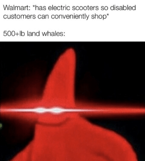 srsfunny:beep beep: Walmart: *has electric scooters so disabled  customers can conveniently shop*  500+lb land whales: srsfunny:beep beep