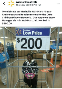 "Walmart: Walmart Nashville  Thursday at 2:04 PM.  To celebrate our Nashville Wal-Mart 10 year  Anniversary and to raise money for the Duke  Children Miracle Network. Our very own Store  Manager Iris is in Wal-Mart Jail. Her bail is  $200.00  Everyday  ""1、Low Price  $200"