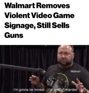 Outstanding move: Walmart Removes  Violent Video Game  Signage, Still Sells  Guns  Walmart  I'm gonna be honest...I'm kind of retarded  SA Outstanding move
