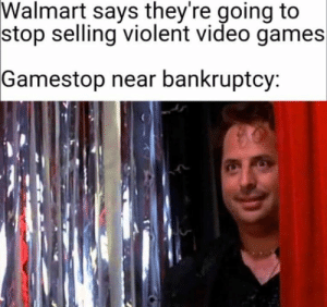 Haha: Walmart says they're going to  stop selling violent video games  Gamestop near bankruptcy: Haha
