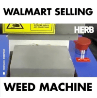 Memes, Walmart, and Weed: WALMART SELLING  N PRESS UNDER  ANY CONDITIONS  HERB  WEED MACHINE Walmart literally sells everything now