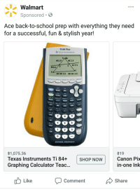 Funny, School, and Walmart: Walmart  Sponsored S  Ace back-to-school prep with everything they need  for a successful, fun & stylish year!  TI-84 Plus  やTOAS INSTALMENTS  AD2.9  AE 2.5  AAE  MODEDEL  MATHAPPSPRGM  8  9  0  SCHOOL PROPERTY  $1,075.36  Texas Instruments Ti 84+  Graphing calculator Teac…  $19  Canon Pix  in-one Ink  SHOP Now  -  u Like  Comment  Share