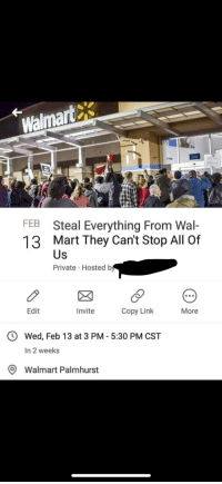 Walmart: Walmartes  Exit  FEB  13  Steal Everything From Wal-  Mart They Can't Stop All Of  Us  Private Hosted b  Edit  Invite Copy Link More  O Wed, Feb 13 at 3 PM - 5:30 PM CST  In 2 weeks  O Walmart Palmhurst