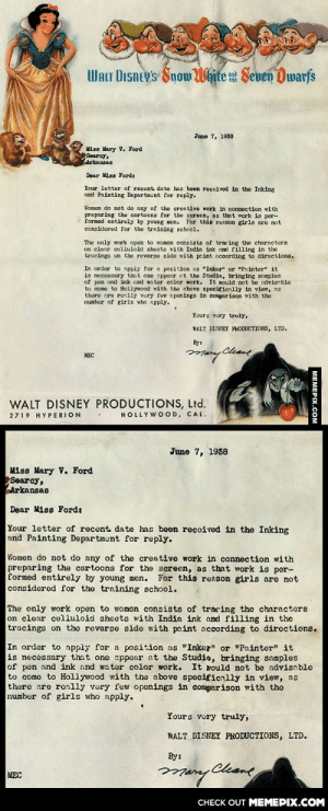 "Disney rejection letter from the 1930's (typed by a female secretary)omg-humor.tumblr.com: WALT DIsney's Snow White Seven Dwarfs  June 7, 1938  Miss Mary V. Ford  Searcy,  Arkansas  Dear Miss Fordt  Your letter of recent date has boen recoived in the Inking  and Painting Departmunt for reply.  Women do not do any of the creative work in connection with  preparing the cartoons for the screcn, as that work is per-  formed entirely by young men. For this reason girls are not  considered for the training school.  The only work open to women consists of tracing the characters  on clear celluloid sheots with Indin ink and filling in the  tracings on the reverse sido with paint according to diroctions.  In order to apply for a position as ""Inkez"" or ""Painter"" it  is necessary that one appour ot the Studio, bringing somples  of pen and ink and water color work. It mould not be advisnble  to como to Hollywood with the above specificnlly in view, ns  there are ronlly very few openings in comparison with the  numbor of girls who npply.  Yours vury truly,  WALT DISNEY PHODUCTIONS, LTD.  By:  Chame  MEC  WALT DISNEY PRODUCTIONS, Ltd.  HOLLYWOOD, CAL.  2719 HYPERION  June 7, 1938  Miss Mary V. Ford  Searcy,  Arkansas  Dear Miss Ford:  Your letter of recent date has been reccived in the Inking  and Painting Department for reply.  Women do not do any of the creative work in connection with  preparing the cartoons for the screen, as that work is per-  formed entirely by young men. For this reason girls are not  considered for the training school.  The only work open to women consists of traring the characters  on clear celluloid sheets with India ink and filling in the  tracings on the reverse side with paint according to dircctions.  In order to apply for a position as ""Inkez"" or ""Painter"" it  is necessary that one sppear at the Studio, bringing samples  of pen and ink and water color work.  to come to Hollywood with the above specificnlly in view, as  there are ronlly very few openings in comparison with the  number of girls who apply.  It rould not be advisnble  Yours very truly,  WALT DISNEY PRODUCTIONS, LTD.  By:  MEC  CНECK OUT MЕМЕРIХ.COM  MEMEPIX.COM Disney rejection letter from the 1930's (typed by a female secretary)omg-humor.tumblr.com"