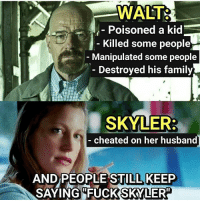"""Family, Memes, and Husband: WALT:  Poisoned a kid  Killed some people  Manipulated some people  Destroyed his family  SKYLER  cheated on her husband  AND PEOPLE STILL KEEP  SAYING""""FUCKSKYLER Well... BreakingBad"""