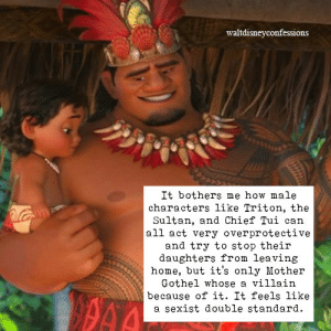 "takashi0: rainbowloliofjustice:  lethal-cuddles:  a-salty-scythe-meister:  kayrowhitesyrup:   someoneintheshadow456:   valarie-lynn:  waltdisneyconfessions:  It bothers me how male characters like Triton, the Sultan, and Chief Tui can all act overprotective and try to stop their daughters from leaving home, but it's only Mother Gothel whose a villain because of it. It feels like a sexist double standard.  Triton was afraid of humans because his wife was killed, Ariel also had pretty much free range of the ocean if she had time to amass that massive collection. Sultan was…a sultan? Also probably kept Jasmine inside for her own protection. Chief Tui was terrified of the ocean because of past experience. Gothel kidnapped Rapunzel and only cared about the magic that kept her young. Yeah, totally the same situation and the only difference is sexual bias. Also…Frollo?  Also Sultan said ""I'm not going to be alive forever, I want to make sure you are provided for and taken care of"" as the reason for why he wants to get Jasmine married. And he even says to Jafar ""Jasmine hated those guys, she can't marry someone she hates."" That shows he didn't want her to be unhappy in her marriage.    Triton and Chief Tui know that life is dangerous. As someone who is an older sibling and helped raising her younger siblings I know that very powerful overprotective feeling. You know the dangers of the world. You know the world is uncaring and unkind. You know people aren't afraid to play dirty and to hurt innocent people to get what they want. So you try to shield your children/siblings from such a scary world because you don't want them to get hurt. You don't want your child/sibling dying because someone was so uncaring of another life. Could triton and Chief tui be more understanding of their children's dreams and passions? Yes! But again these are parents who faces the harshness of the world and wanted to protect their children from that. Jasmin is a princess, royalty are always going to have someone try to kill them, invade their lands, etc. at least sultan was allowing his daughter to choose the man she loved. He was aware of the dangers she faced but still wanted to make her happy. A lot of Disney parents are loving and caring and they want the best for their children, though sometimes like all parents they mess up along the way. Raising and caring for another human is tough. Frollo and mother Gothal are seen as villains because they aren't trying to protect their ""children"" from the harshness of the world. Oh yes they say they are but it's a way to control them. It's a way to keep their ""children "" under their thumbs. It wasn't done out of love and care and a protectiveness. But control. Gothal only want repunzal for her magic hair to stay young forever. And Frollo didn't think twice about killing a BABY!    ^^ Disney dads truely only wanted what they felt was best for their daughters (sans Frollo). Mother Gothal kidnapped a baby and emotionally and mentally abused her for 18 years. ALL TO STAY YOUNG FOREVER BY USING HER HAIR!  fucks sake  The reason that mother Gothel is treated like a villain is that she has no actual care towards Rapunzel other than her magic hair.  Literally none.  Every other time, she's emotionally and mentally abusive towards Rapunzel, lies to her, and gaslights her. She's manipulative and everything she did was for her own benefit, not out of genuine love and care for Rapunzel.  That's why she is treated like a villain. It isn't a sexist double standard when she is genuinely abusive.  Meanwhile, Chief Tui, Sultan, and Triton have made mistakes dealing with their children but what parent doesn't make mistakes? It shows them being people. People who wanted the best for their children even if they were overbearing or overprotective. One thing that has been relatively consistent among Disney is that they show parents as people who are not as understanding as they should be towards their kids but ultimately still good people who just want to do the best thing for their kids rather than showing them as ungodly saints who never make mistakes and never do anything wrong.  Hell, even though she isn't Disney per se, you could easily include Merida's mother as a counterpoint in all of this. Elinor behaves in similar ways that Chief Tui, Sultan, and Triton do regarding their daughters. Elinor is overprotective and overbearing, she destroyed Merida's bow out of frustration and immediately regretted it, etc.  Yet she is never shown to actually be a bad person. She's shown to have made mistakes, just like they did, but not an awful person or villain.   #tldr; the reason mother gothel is a villain is because she's emotionally abusive#me thinks the person who submitted this didn't really watch the movie#because you can see every moment of abusive that she puts rapunzel through…#STARTIGN WITH KIDNAPPING HER : waltdisneyconfessions  It bothers me how male  characters like Triton, the  Sultan, and Chief Tui can  all act very overprotective  and try to stop their  daughters from leaving  home, but it's only Mother  Gothel whose a villain  because of it. It feels like  a sexist double standard. takashi0: rainbowloliofjustice:  lethal-cuddles:  a-salty-scythe-meister:  kayrowhitesyrup:   someoneintheshadow456:   valarie-lynn:  waltdisneyconfessions:  It bothers me how male characters like Triton, the Sultan, and Chief Tui can all act overprotective and try to stop their daughters from leaving home, but it's only Mother Gothel whose a villain because of it. It feels like a sexist double standard.  Triton was afraid of humans because his wife was killed, Ariel also had pretty much free range of the ocean if she had time to amass that massive collection. Sultan was…a sultan? Also probably kept Jasmine inside for her own protection. Chief Tui was terrified of the ocean because of past experience. Gothel kidnapped Rapunzel and only cared about the magic that kept her young. Yeah, totally the same situation and the only difference is sexual bias. Also…Frollo?  Also Sultan said ""I'm not going to be alive forever, I want to make sure you are provided for and taken care of"" as the reason for why he wants to get Jasmine married. And he even says to Jafar ""Jasmine hated those guys, she can't marry someone she hates."" That shows he didn't want her to be unhappy in her marriage.    Triton and Chief Tui know that life is dangerous. As someone who is an older sibling and helped raising her younger siblings I know that very powerful overprotective feeling. You know the dangers of the world. You know the world is uncaring and unkind. You know people aren't afraid to play dirty and to hurt innocent people to get what they want. So you try to shield your children/siblings from such a scary world because you don't want them to get hurt. You don't want your child/sibling dying because someone was so uncaring of another life. Could triton and Chief tui be more understanding of their children's dreams and passions? Yes! But again these are parents who faces the harshness of the world and wanted to protect their children from that. Jasmin is a princess, royalty are always going to have someone try to kill them, invade their lands, etc. at least sultan was allowing his daughter to choose the man she loved. He was aware of the dangers she faced but still wanted to make her happy. A lot of Disney parents are loving and caring and they want the best for their children, though sometimes like all parents they mess up along the way. Raising and caring for another human is tough. Frollo and mother Gothal are seen as villains because they aren't trying to protect their ""children"" from the harshness of the world. Oh yes they say they are but it's a way to control them. It's a way to keep their ""children "" under their thumbs. It wasn't done out of love and care and a protectiveness. But control. Gothal only want repunzal for her magic hair to stay young forever. And Frollo didn't think twice about killing a BABY!    ^^ Disney dads truely only wanted what they felt was best for their daughters (sans Frollo). Mother Gothal kidnapped a baby and emotionally and mentally abused her for 18 years. ALL TO STAY YOUNG FOREVER BY USING HER HAIR!  fucks sake  The reason that mother Gothel is treated like a villain is that she has no actual care towards Rapunzel other than her magic hair.  Literally none.  Every other time, she's emotionally and mentally abusive towards Rapunzel, lies to her, and gaslights her. She's manipulative and everything she did was for her own benefit, not out of genuine love and care for Rapunzel.  That's why she is treated like a villain. It isn't a sexist double standard when she is genuinely abusive.  Meanwhile, Chief Tui, Sultan, and Triton have made mistakes dealing with their children but what parent doesn't make mistakes? It shows them being people. People who wanted the best for their children even if they were overbearing or overprotective. One thing that has been relatively consistent among Disney is that they show parents as people who are not as understanding as they should be towards their kids but ultimately still good people who just want to do the best thing for their kids rather than showing them as ungodly saints who never make mistakes and never do anything wrong.  Hell, even though she isn't Disney per se, you could easily include Merida's mother as a counterpoint in all of this. Elinor behaves in similar ways that Chief Tui, Sultan, and Triton do regarding their daughters. Elinor is overprotective and overbearing, she destroyed Merida's bow out of frustration and immediately regretted it, etc.  Yet she is never shown to actually be a bad person. She's shown to have made mistakes, just like they did, but not an awful person or villain.   #tldr; the reason mother gothel is a villain is because she's emotionally abusive#me thinks the person who submitted this didn't really watch the movie#because you can see every moment of abusive that she puts rapunzel through…#STARTIGN WITH KIDNAPPING HER"