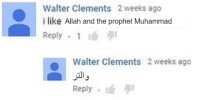 Muhammad, The Prophet, and Allah: Walter Clements 2 weeks ago  i like Allah and the prophet Muhammad  Reply . 1 1  Walter Clements 2 weeks ageo  ,1リ  Reply  퀴