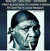 Black Man: WALTER DOO RAG JOHNSON  FIRST BLACK MAN TO CHARGE A NIGGA  50 Cent For A Loose Newport  MESSY MEDIA