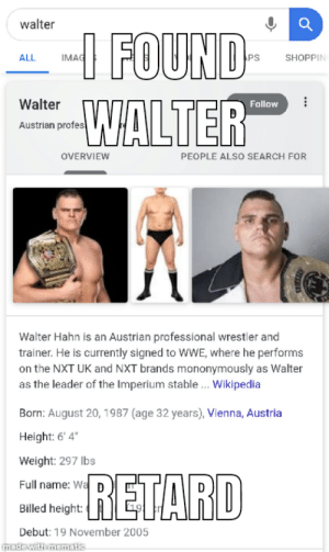 "Wikipedia, World Wrestling Entertainment, and Search: walter  --I FOUND-  WALTER  IMAG  ALL  PS  SHOPPIN  Walter  Follow  Austrian profes  OVERVIEW  PEOPLE ALSO SEARCH FOR  Walter Hahn is an Austrian professional wrestler and  trainer. He is currently signed to WWE, where he performs  on the NXT UK and NXT brands mononymously as Walter  as the leader of the Imperium stable.. Wikipedia  Born: August 20, 1987 (age 32 years), Vienna, Austria  Height: 6' 4""  Weight: 297 lbs  RETARD  Full name: Wa  Billed height:  Debut: 19 November 2005  made with mematic Walter"