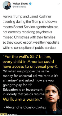 "America, Christmas, and Money: Walter Shaub  @waltshaub  lvanka Trump and Jared Kushner  traveling during the Trump shutdown  means Secret Service agents who are  not currently receiving paychecks  missed Christmas with their families  so they could escort wealthy nepotists  with no conception of public service.   ""For the wall's $5.7 billion,  every child in America could  have access to universal pre-K.  Yet when we propose the same  money for universal ed, we're told it's  a 'fantasy' and asked 'how are you  going to pay for it?'  Education is an investment  in society that yields returns.  Walls are a waste,""  Alexandria Ocasio-Cortez  OCCUPY  DEMOCRATS intelligentchristianlady: The government is shut down because the president insists that we, the citizens of the United States, have to pay for the wall he promised us Mexico would pay for."