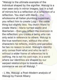 "Wario, Philosophy, and Wholesome: ""Waluigi is the ultimate example of the  individual shaped by the signifier. Waluigi is a  man seen only in mirror images; lost in a hall  of mirrors he is a reflection of a reflection of a  reflection. You start with Mario-the  wholesome all Italian plumbing superman,  you reflect him to create Luigi the same  thing but slightly less. You invert Mario to  create Wario Mario turned septic and  libertarian then you reflect the inversion in  the reflection: you create a being who can  only exist in reference to others. Waluigi is  the true nowhere man, without the other  characters he reflects, inverts and parodies  he has no reason to exist. Waluigi's identity  only comes from what and who he isn't  without a wider frame of reference he is  nothing. He is not his own man. In a world  where our identities are shaped by our  warped relationships to brands and  commerce we are all Waluigi.  I, We, Waluigi: a Post-Modern analysis of  Waluigi by Franck Ribery"
