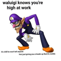high: waluigi knows you're  high at work  it's chill he won't tell anyone  he's just giving you a heads up that it's visible