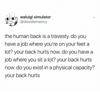 Dank Memes, Physical, and Back: Waluigi simulator  @doodlemancy  the human back is a travesty. do you  have a job where you're on your feet a  lot? your back hurts now. do you havea  job where you sit a lot? your back hurts  now. do you exist in a physical capacity?  your back hurts (@doodlemancy)