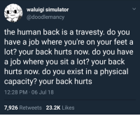 whitepeopletwitter:life is back pain  Thanks, evolution 👍🏾: waluigi simulator  @doodlemancy  the human back is a travesty. do you  have a job where you're on your feet a  lot? your back hurts now. do you have  a job where you sit a lot? your back  hurts now. do you exist in a physical  capacity? your back hurts  12:28 PM . 06 Jul 18  7,926 Retweets 23.2K Likes whitepeopletwitter:life is back pain  Thanks, evolution 👍🏾