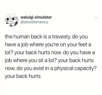 Humans of Tumblr, Physical, and Back: waluigi simulator  @doodlemancy  the human back is a travesty. do you  have a job where you're on your feet a  lot? your back hurts now. do you have a  job where you sit a lot? your back hurts  now.do you exist in a physical capacity?  your back hurts