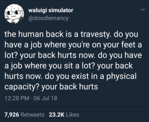"veerletakino:  eevee-nicks:  anoriginalderivative:  whitepeopletwitter: life is back pain  i once heard a scientist in a documentary about evolution refer to the human spine as an ""architectural nightmare"" and then procede to explain why every back is a bad back. it was so validating.    I adjusted my bra straps wrong one day and I've been in a ridiculous amount of pain for the past week.   : waluigi simulator  @doodlemancy  the human back is a travesty. do you  have a job where you're on your feet a  lot? your back hurts now. do you have  a job where you sit a lot? your back  hurts now. do you exist in a physical  capacity? your back hurts  12:28 PM . 06 Jul 18  7,926 Retweets 23.2K Likes veerletakino:  eevee-nicks:  anoriginalderivative:  whitepeopletwitter: life is back pain  i once heard a scientist in a documentary about evolution refer to the human spine as an ""architectural nightmare"" and then procede to explain why every back is a bad back. it was so validating.    I adjusted my bra straps wrong one day and I've been in a ridiculous amount of pain for the past week."