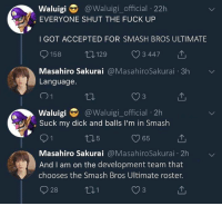 Smashing, Suck My Dick, and Dick: Waluigi @Waluigi_official 22h  EVERYONE SHUT THE FUCK UP  I GOT ACCEPTED FOR SMASH BROS ULTIMATE  9158 129 C 34471  Masahiro Sakurai @MasahiroSakurai 3h  Language  Waluigi@Waluigi_official 2h  . Suck my dick and balls I'm in Smash  5  65  Masahiro Sakurai @MasahiroSakurai 2h  And I am on the development team that  chooses the Smash Bros Ultimate roster.  928  1  3 LMFAAAOOOO