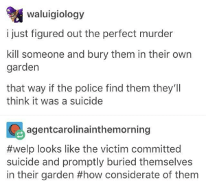 Police, Suicide, and Murder: waluigiology  i just figured out the perfect murder  kill someone and bury them in their own  garden  that way if the police find them they'll  think it was a suicide  agentcarolinainthemorning  #welp looks like the victim committed  suicide and promptly buried themselves  in their garden #how considerate of them the perfect murder